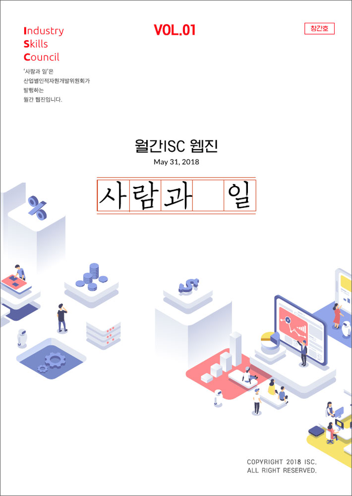 VOL.01 창간호 Industry Skills Council '사람과 일'은 산업별인적자원개발위원회가 발행하는 웹간 웹진입니다. 웹간ISC 웹진 May 31, 2018 사람과 일 COPYRIGHT 2018 ISC. ALL RIGHT RESERVED.