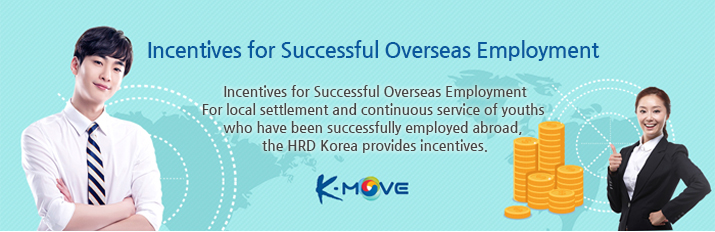 Incentives for Successful Overseas Employment For local settlement and continuous service of youths who have been successfully employed abroad, the HRD Korea provides incentives.