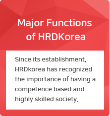 Major Functions of HRDkorea : Since its establishment, HRDkorea has recognized the importance of having a competence based and highly skilled society.